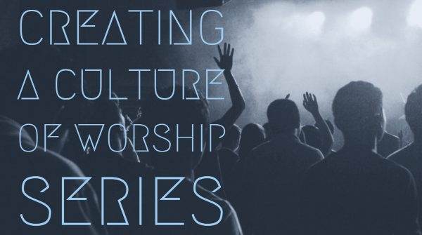 Creating a Culture of Worship, Part 7 Image