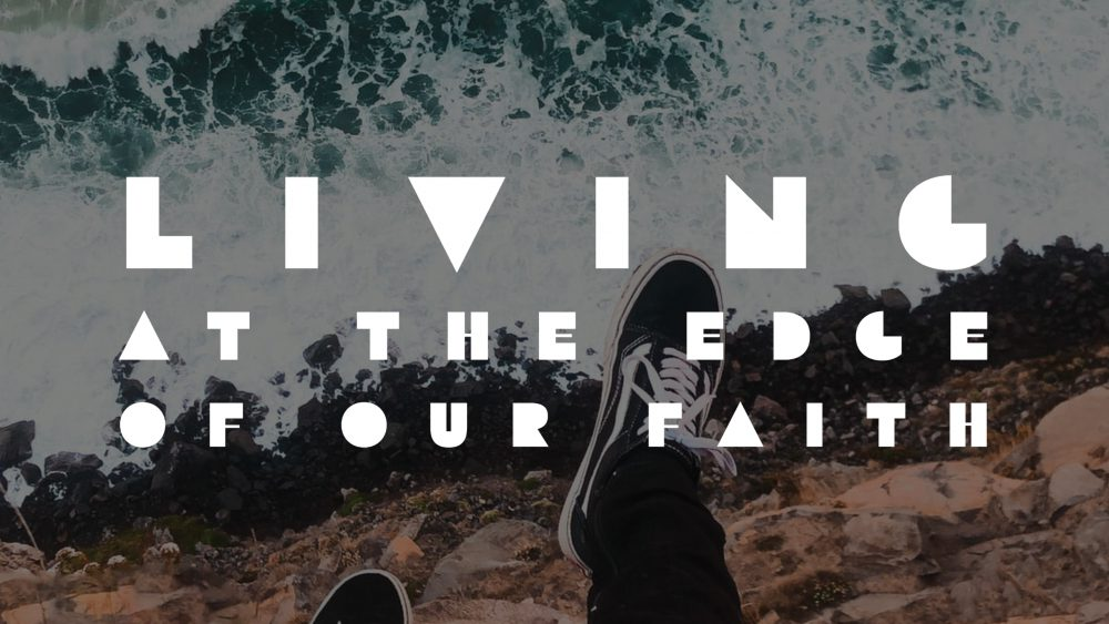 Living at the Edge of Our Faith