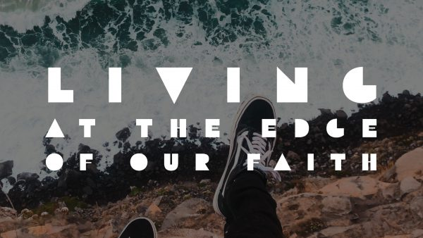 Living at the Edge of Our Faith, Part 1	 Image